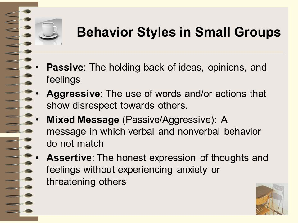 Passive: The holding back of ideas, opinions, and feelings Aggressive: The use of words and/or actions that show disrespect towards others. Mixed Mess