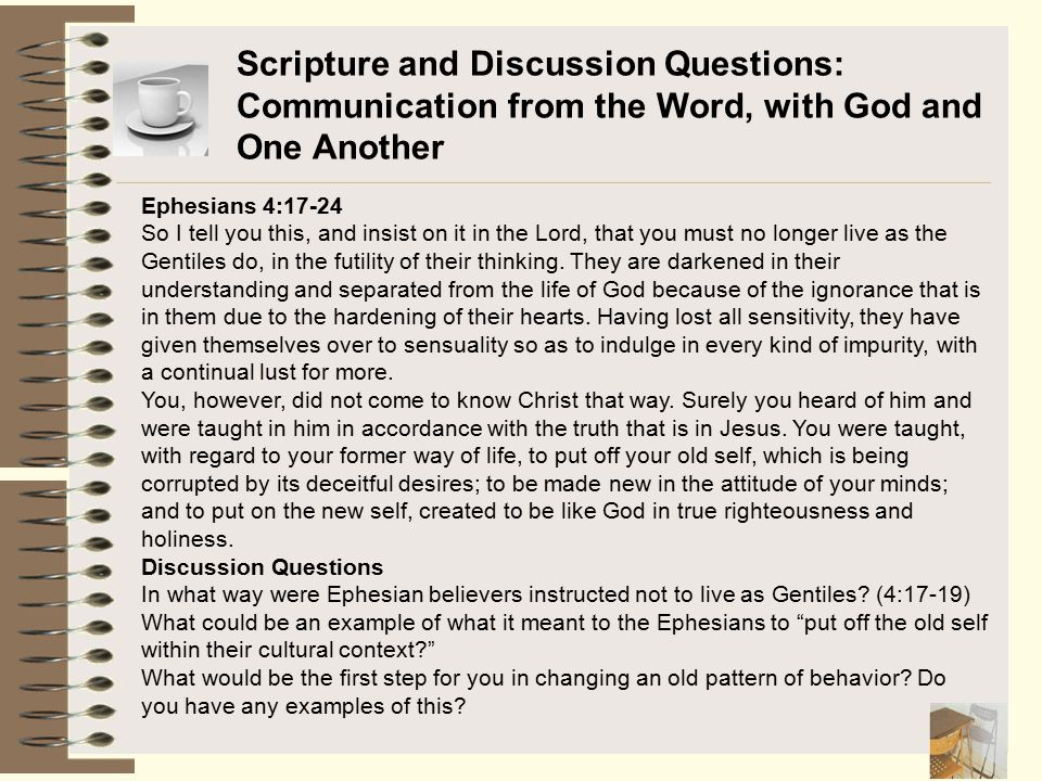 Scripture and Discussion Questions: Communication from the Word, with God and One Another Ephesians 4:17-24 So I tell you this, and insist on it in th