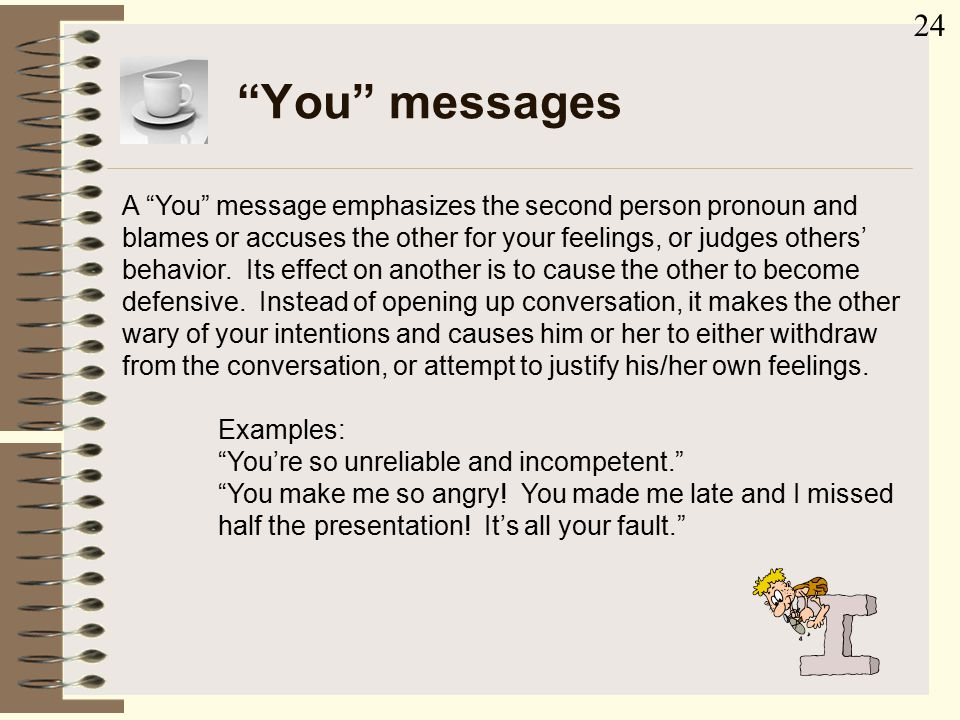 """You"" messages A ""You"" message emphasizes the second person pronoun and blames or accuses the other for your feelings, or judges others' behavior. Its"
