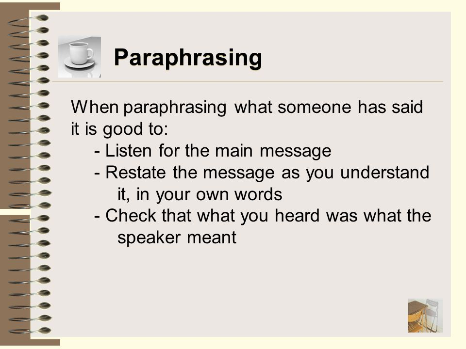 Paraphrasing When paraphrasing what someone has said it is good to: - Listen for the main message - Restate the message as you understand it, in your