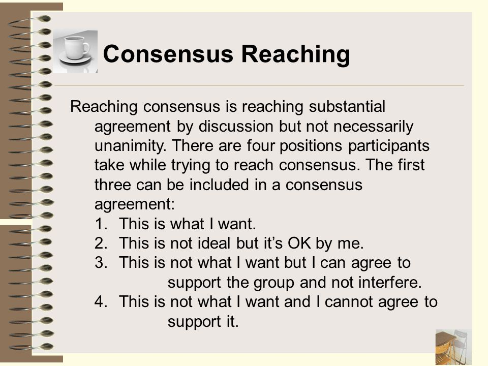 Consensus Reaching Reaching consensus is reaching substantial agreement by discussion but not necessarily unanimity. There are four positions particip