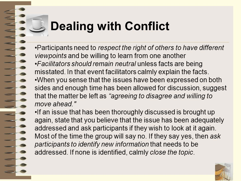 Dealing with Conflict Participants need to respect the right of others to have different viewpoints and be willing to learn from one another Facilitat