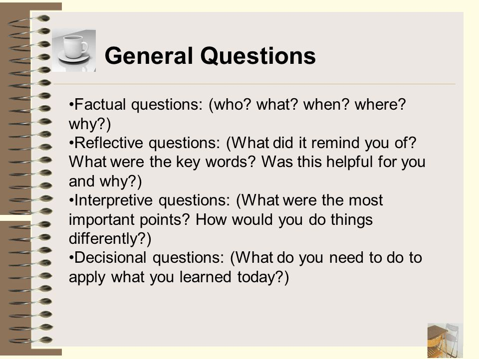 General Questions Factual questions: (who? what? when? where? why?) Reflective questions: (What did it remind you of? What were the key words? Was thi