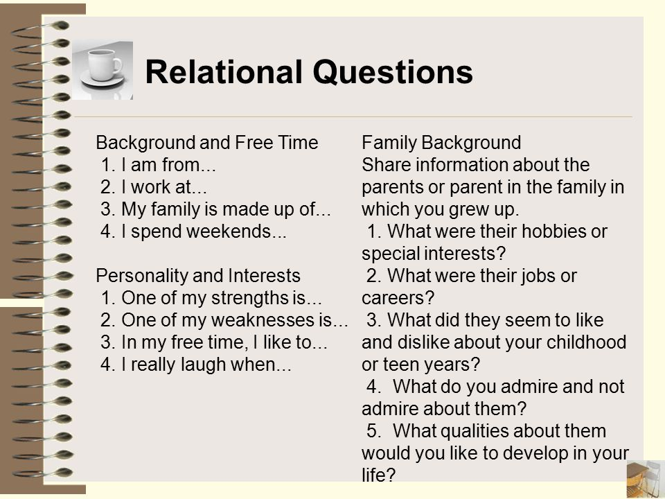 Relational Questions Background and Free Time 1. I am from... 2. I work at... 3. My family is made up of... 4. I spend weekends... Personality and Int