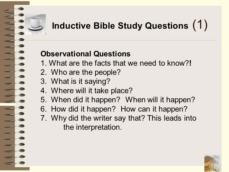 Inductive Bible Study Questions (1) Observational Questions 1. What are the facts that we need to know?! 2. Who are the people? 3. What is it saying?
