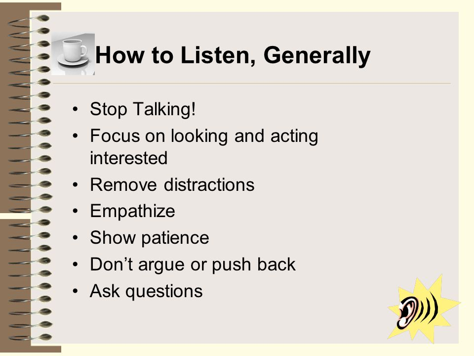 How to Listen, Generally Stop Talking! Focus on looking and acting interested Remove distractions Empathize Show patience Don't argue or push back Ask
