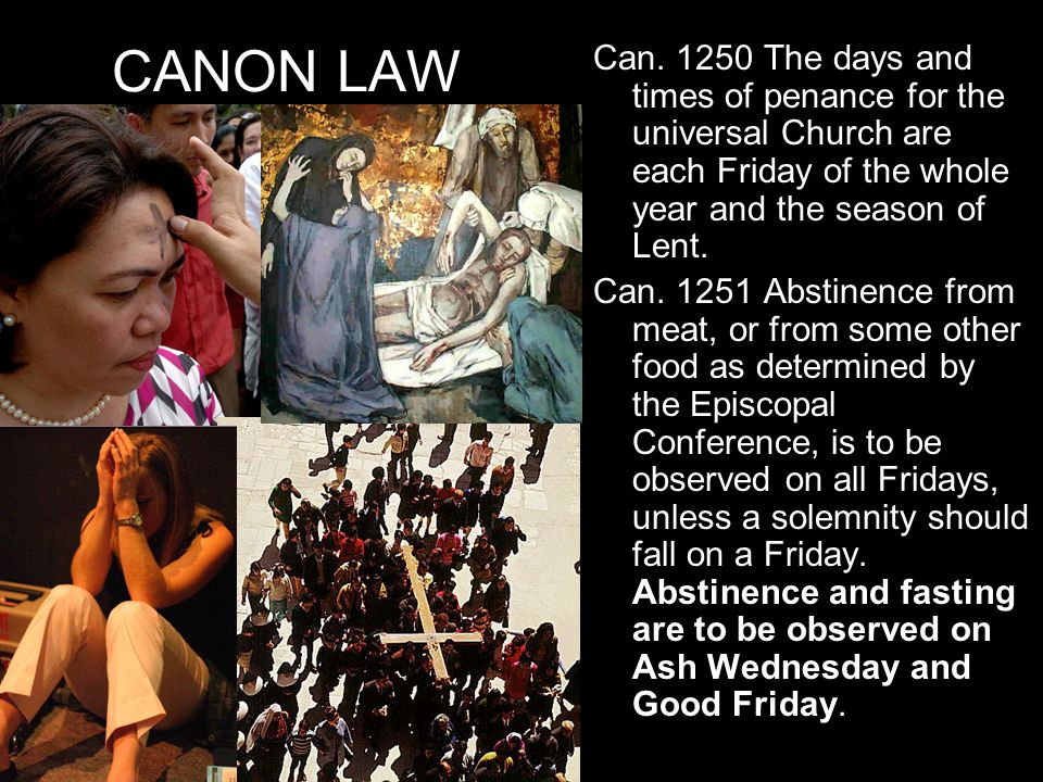 CANON LAW Can. 1250 The days and times of penance for the universal Church are each Friday of the whole year and the season of Lent. Can. 1251 Abstine