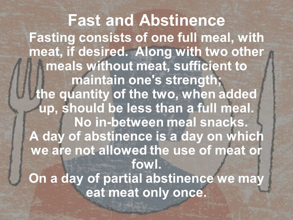 Fast and Abstinence Fasting consists of one full meal, with meat, if desired. Along with two other meals without meat, sufficient to maintain one's st