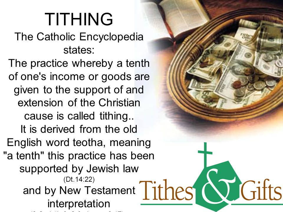 TITHING The Catholic Encyclopedia states: The practice whereby a tenth of one's income or goods are given to the support of and extension of the Chris
