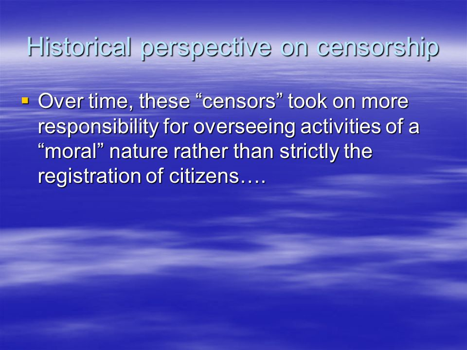 Historical perspective on censorship  Over time, these censors took on more responsibility for overseeing activities of a moral nature rather than strictly the registration of citizens….