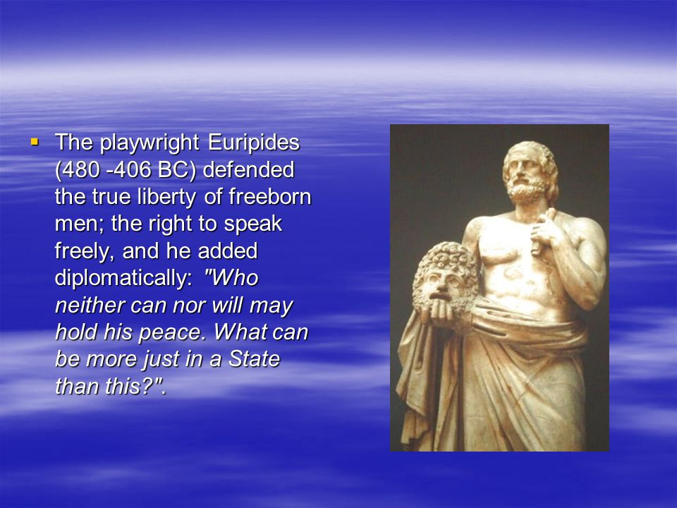 The playwright Euripides (480 -406 BC) defended the true liberty of freeborn men; the right to speak freely, and he added diplomatically: Who neither can nor will may hold his peace.