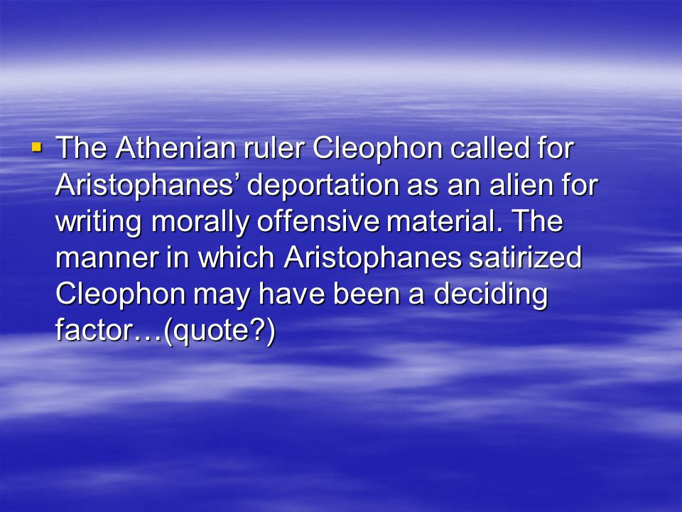  The Athenian ruler Cleophon called for Aristophanes' deportation as an alien for writing morally offensive material.