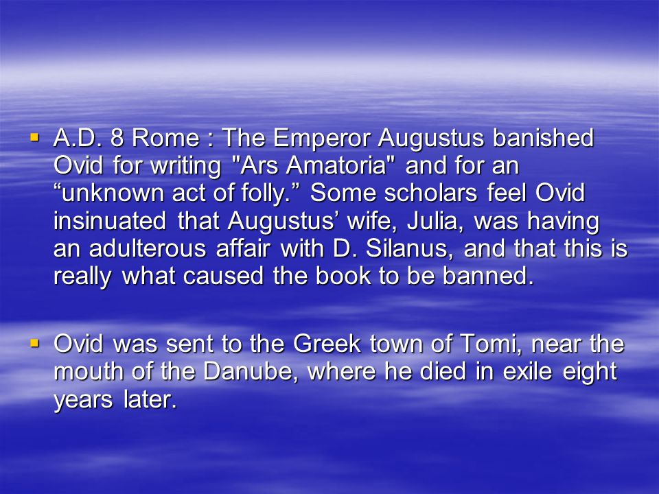  A.D. 8 Rome : The Emperor Augustus banished Ovid for writing