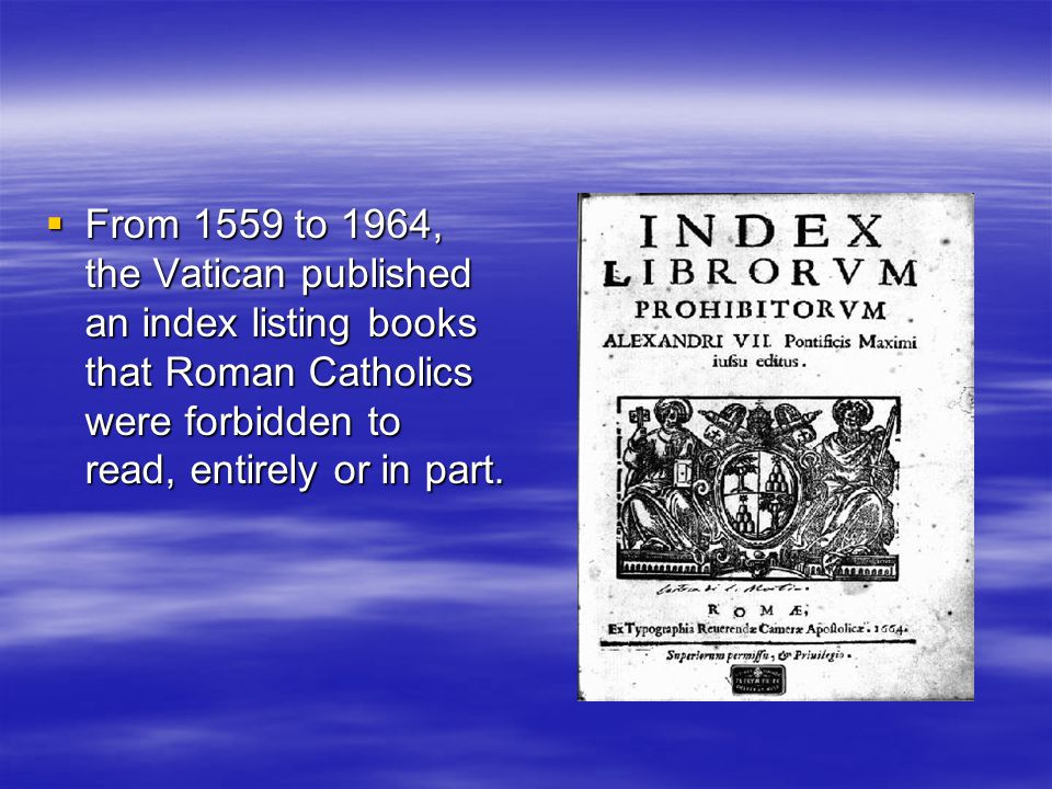  From 1559 to 1964, the Vatican published an index listing books that Roman Catholics were forbidden to read, entirely or in part.