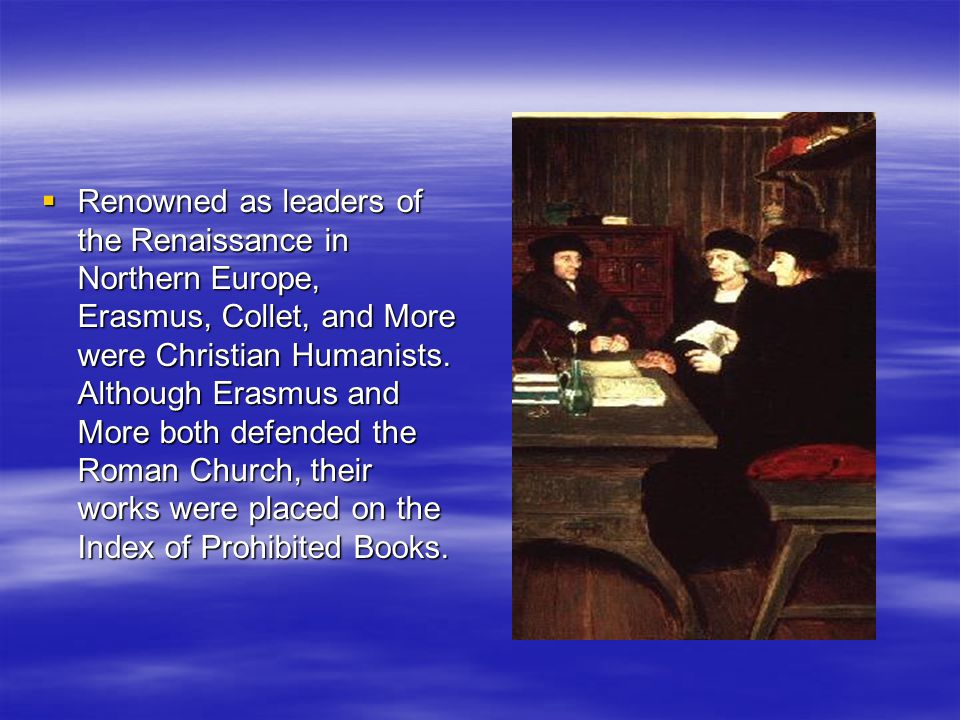 Renowned as leaders of the Renaissance in Northern Europe, Erasmus, Collet, and More were Christian Humanists.