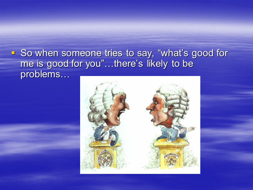  So when someone tries to say, what's good for me is good for you …there's likely to be problems…