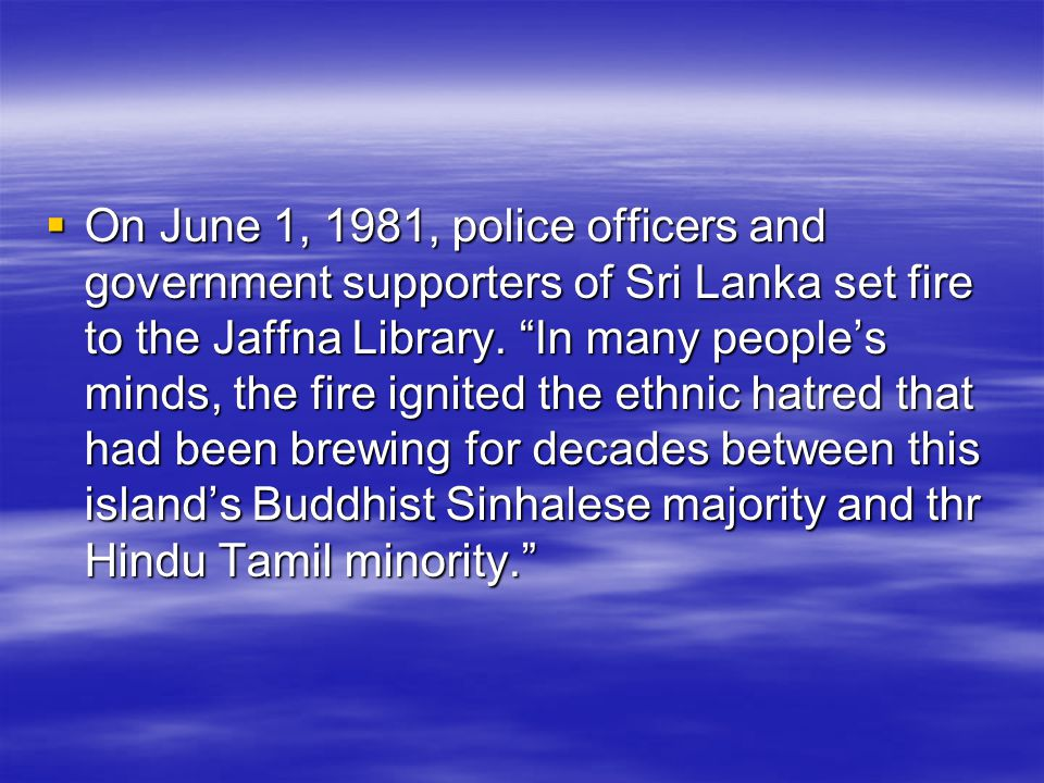  On June 1, 1981, police officers and government supporters of Sri Lanka set fire to the Jaffna Library.