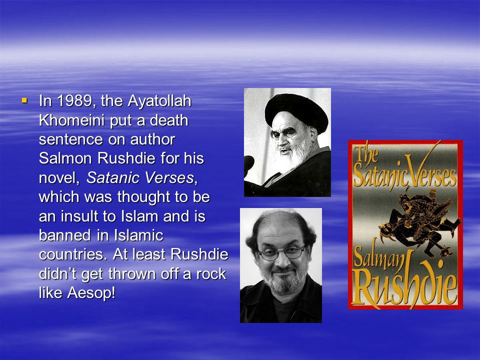  In 1989, the Ayatollah Khomeini put a death sentence on author Salmon Rushdie for his novel, Satanic Verses, which was thought to be an insult to Islam and is banned in Islamic countries.
