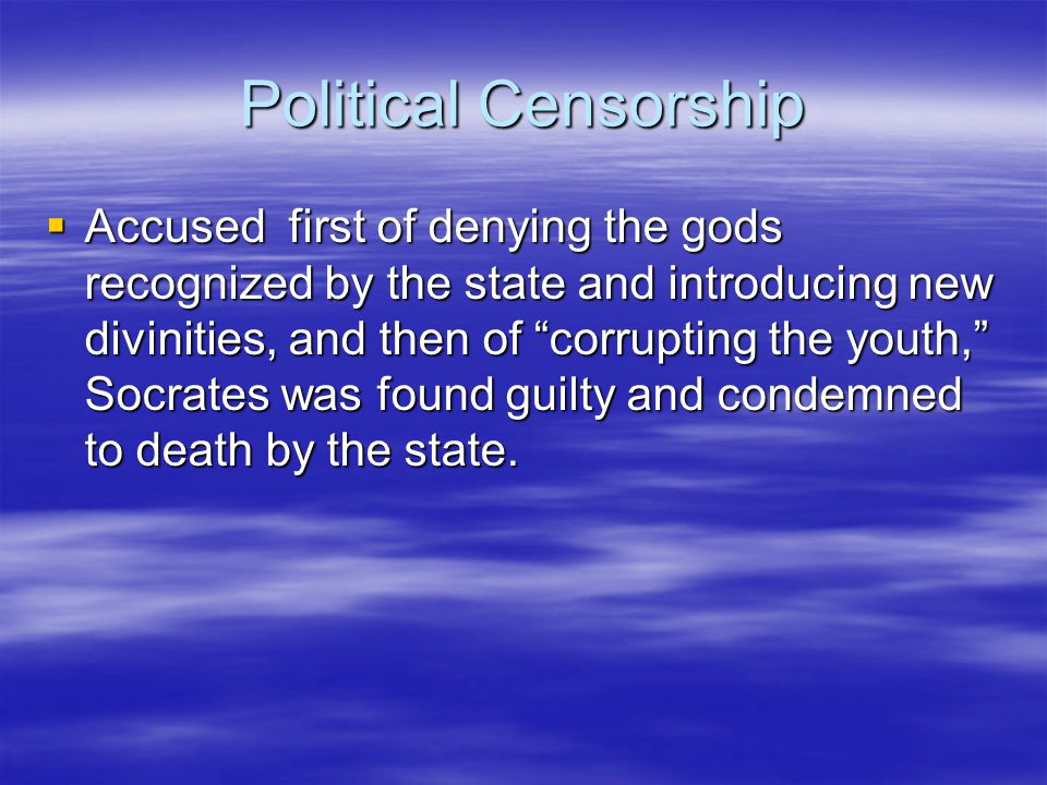 Political Censorship  Accused first of denying the gods recognized by the state and introducing new divinities, and then of corrupting the youth, Socrates was found guilty and condemned to death by the state.
