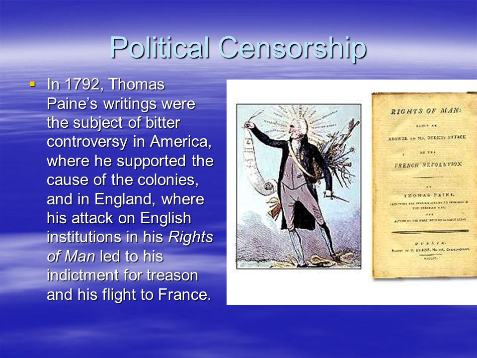 Political Censorship  In 1792, Thomas Paine's writings were the subject of bitter controversy in America, where he supported the cause of the colonies, and in England, where his attack on English institutions in his Rights of Man led to his indictment for treason and his flight to France.