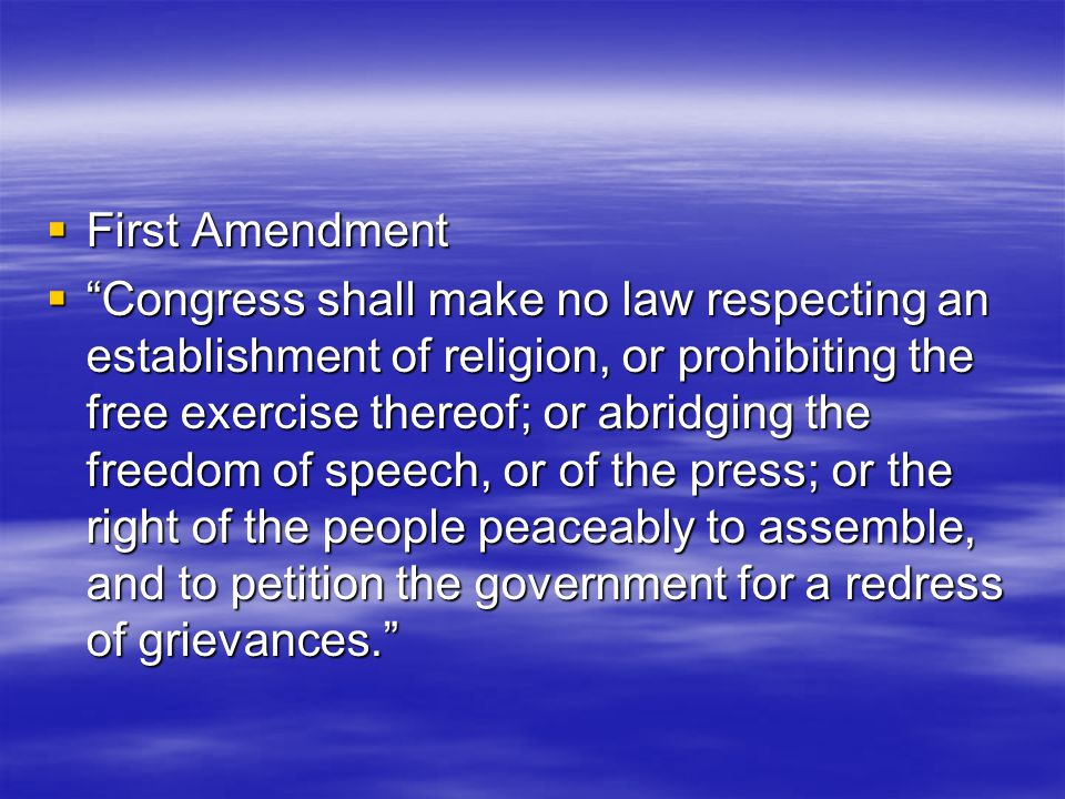  First Amendment  Congress shall make no law respecting an establishment of religion, or prohibiting the free exercise thereof; or abridging the freedom of speech, or of the press; or the right of the people peaceably to assemble, and to petition the government for a redress of grievances.