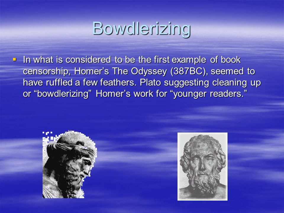 Bowdlerizing  In what is considered to be the first example of book censorship, Homer's The Odyssey (387BC), seemed to have ruffled a few feathers.