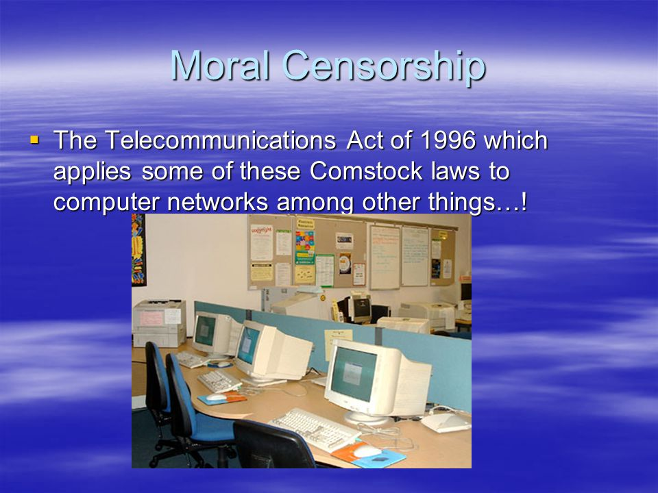 Moral Censorship  The Telecommunications Act of 1996 which applies some of these Comstock laws to computer networks among other things…!