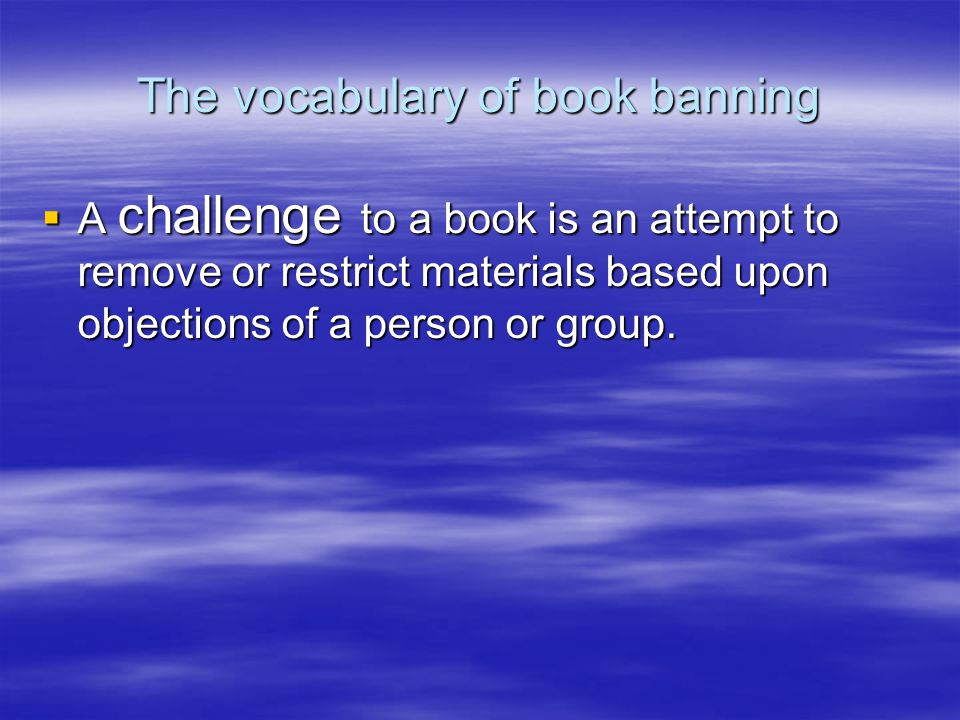 The vocabulary of book banning  A challenge to a book is an attempt to remove or restrict materials based upon objections of a person or group.