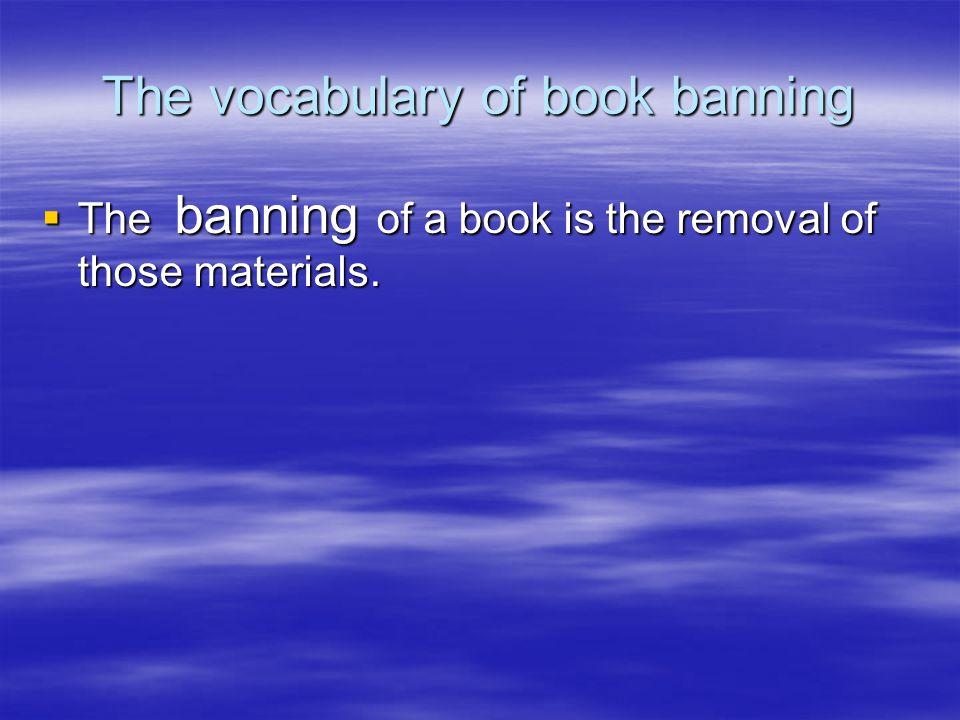 The vocabulary of book banning  The banning of a book is the removal of those materials.