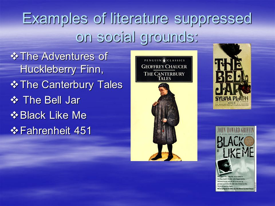 Examples of literature suppressed on social grounds:  The Adventures of Huckleberry Finn,  The Canterbury Tales  The Bell Jar  Black Like Me  Fahrenheit 451