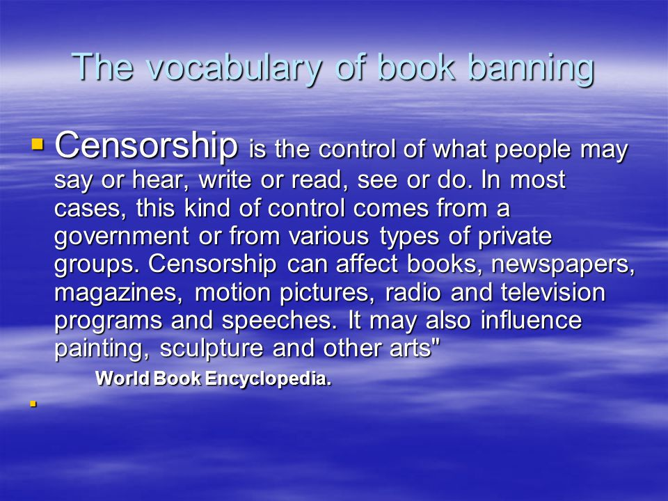 The vocabulary of book banning  Censorship is the control of what people may say or hear, write or read, see or do.