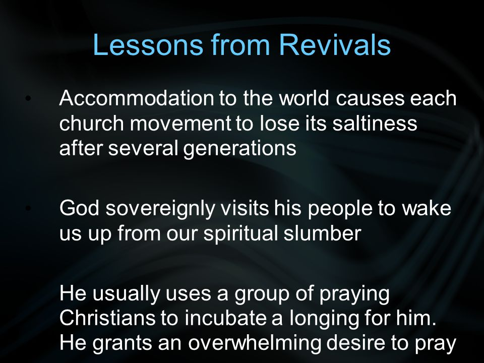 Lessons from Revivals Accommodation to the world causes each church movement to lose its saltiness after several generations God sovereignly visits his people to wake us up from our spiritual slumber He usually uses a group of praying Christians to incubate a longing for him.