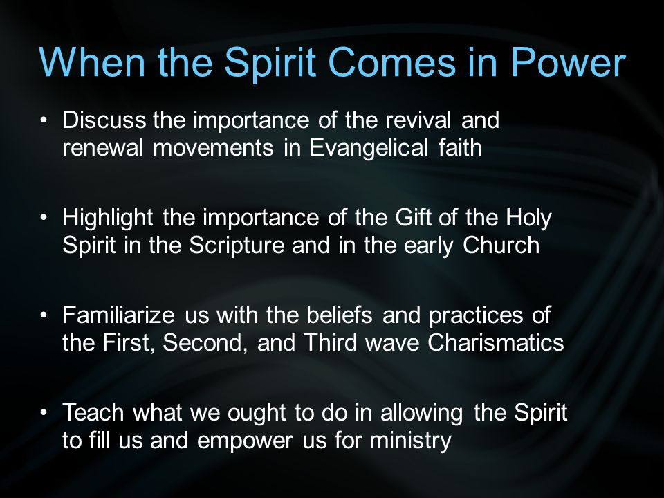When the Spirit Comes in Power Discuss the importance of the revival and renewal movements in Evangelical faith Highlight the importance of the Gift of the Holy Spirit in the Scripture and in the early Church Familiarize us with the beliefs and practices of the First, Second, and Third wave Charismatics Teach what we ought to do in allowing the Spirit to fill us and empower us for ministry