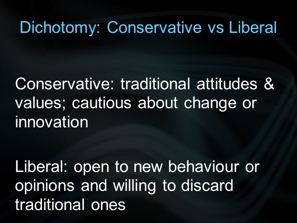 Dichotomy: Conservative vs Liberal Conservative: traditional attitudes & values; cautious about change or innovation Liberal: open to new behaviour or opinions and willing to discard traditional ones
