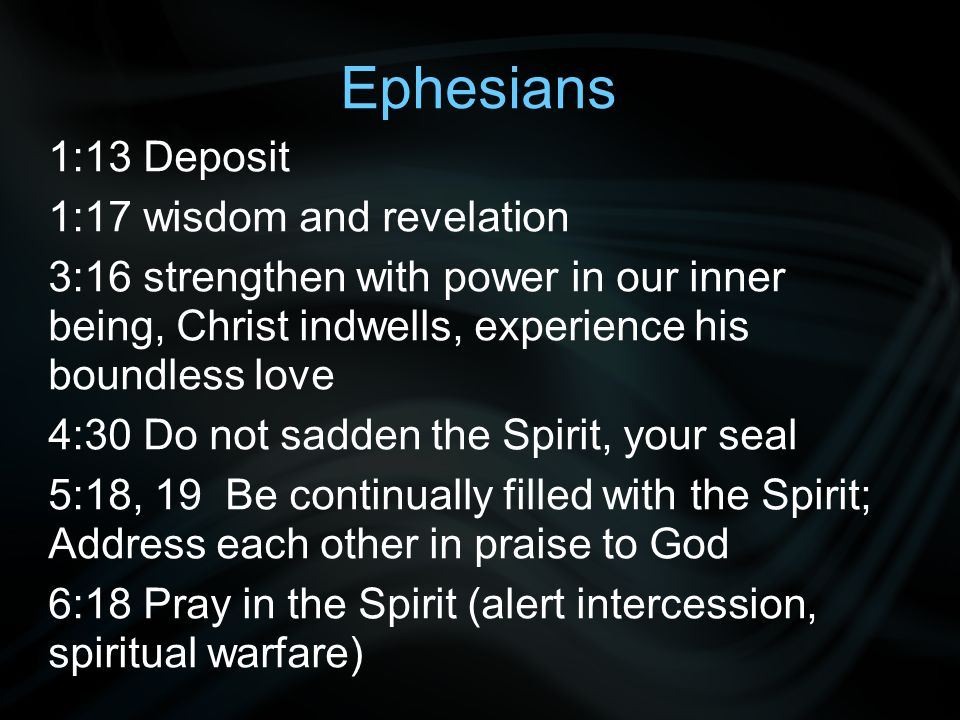 Ephesians 1:13 Deposit 1:17 wisdom and revelation 3:16 strengthen with power in our inner being, Christ indwells, experience his boundless love 4:30 Do not sadden the Spirit, your seal 5:18, 19 Be continually filled with the Spirit; Address each other in praise to God 6:18 Pray in the Spirit (alert intercession, spiritual warfare)