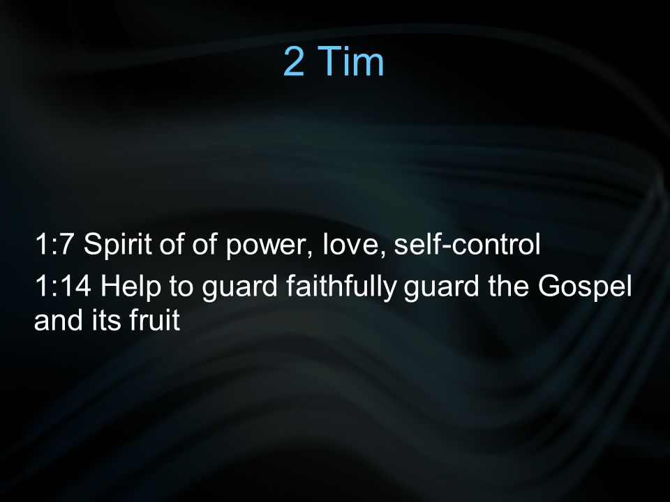 2 Tim 1:7 Spirit of of power, love, self-control 1:14 Help to guard faithfully guard the Gospel and its fruit