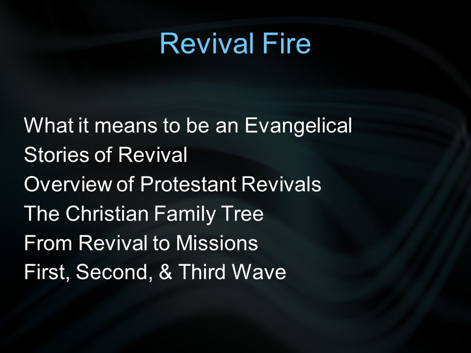 Revival Fire What it means to be an Evangelical Stories of Revival Overview of Protestant Revivals The Christian Family Tree From Revival to Missions First, Second, & Third Wave