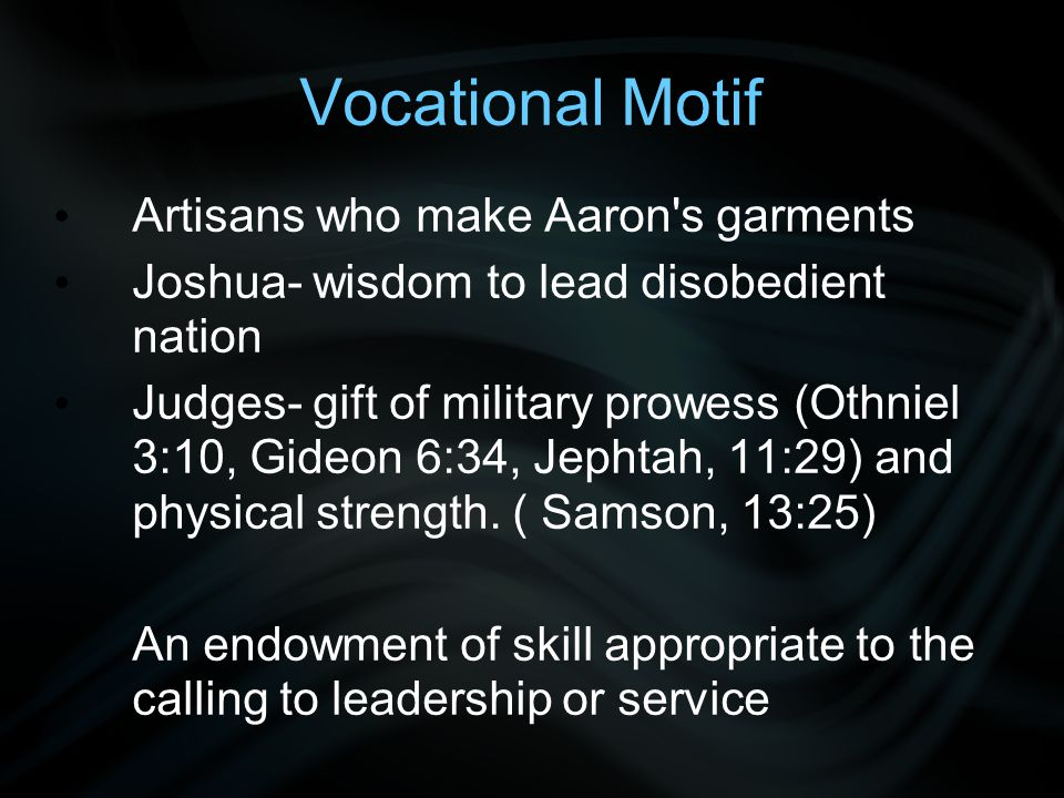 Vocational Motif Artisans who make Aaron s garments Joshua- wisdom to lead disobedient nation Judges- gift of military prowess (Othniel 3:10, Gideon 6:34, Jephtah, 11:29) and physical strength.