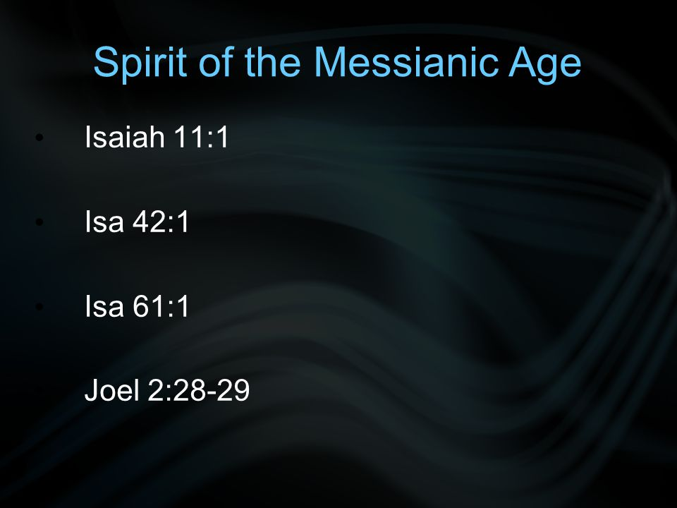 Spirit of the Messianic Age Isaiah 11:1 Isa 42:1 Isa 61:1 Joel 2:28-29