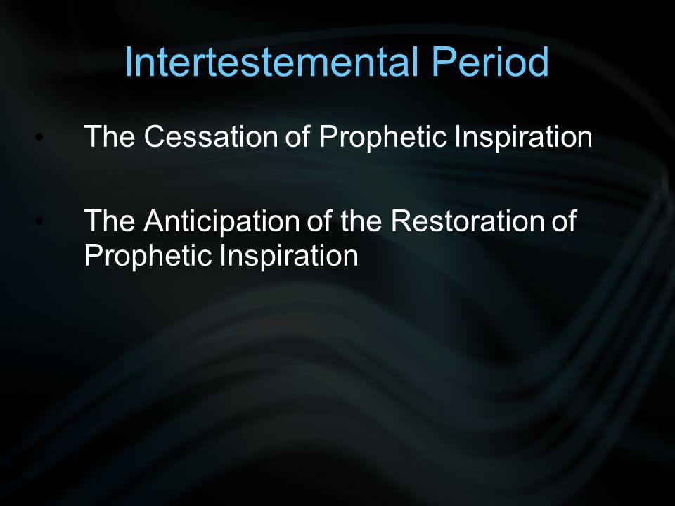 Intertestemental Period The Cessation of Prophetic Inspiration The Anticipation of the Restoration of Prophetic Inspiration