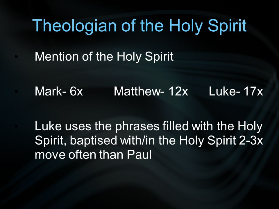 Theologian of the Holy Spirit Mention of the Holy Spirit Mark- 6x Matthew- 12x Luke- 17x Luke uses the phrases filled with the Holy Spirit, baptised with/in the Holy Spirit 2-3x move often than Paul