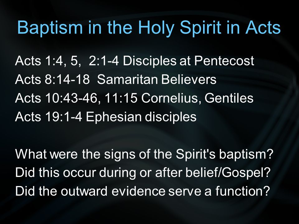 Baptism in the Holy Spirit in Acts Acts 1:4, 5, 2:1-4 Disciples at Pentecost Acts 8:14-18 Samaritan Believers Acts 10:43-46, 11:15 Cornelius, Gentiles Acts 19:1-4 Ephesian disciples What were the signs of the Spirit s baptism.