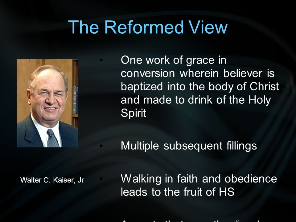 The Reformed View One work of grace in conversion wherein believer is baptized into the body of Christ and made to drink of the Holy Spirit Multiple subsequent fillings Walking in faith and obedience leads to the fruit of HS Accepts that narrative seeks to guide the reader to relive the truth encapsulated in the story Was subsequent Bap HS normative or just descriptive.