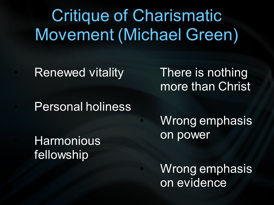 Critique of Charismatic Movement (Michael Green) Renewed vitality Personal holiness Harmonious fellowship There is nothing more than Christ Wrong emphasis on power Wrong emphasis on evidence
