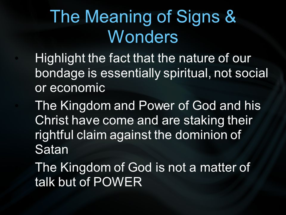 The Meaning of Signs & Wonders Highlight the fact that the nature of our bondage is essentially spiritual, not social or economic The Kingdom and Power of God and his Christ have come and are staking their rightful claim against the dominion of Satan The Kingdom of God is not a matter of talk but of POWER