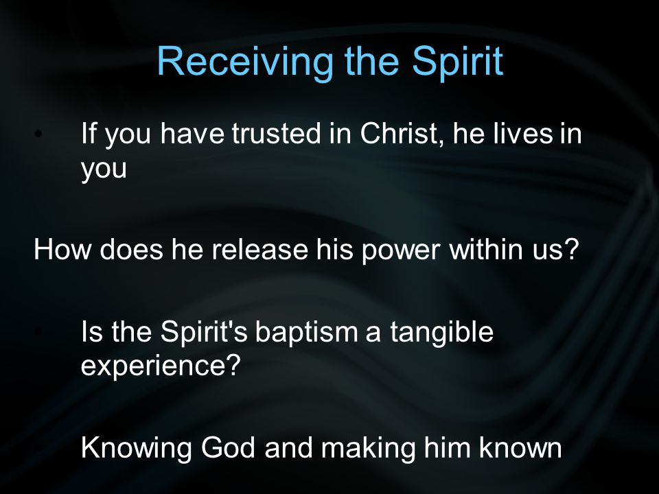 Receiving the Spirit If you have trusted in Christ, he lives in you How does he release his power within us.