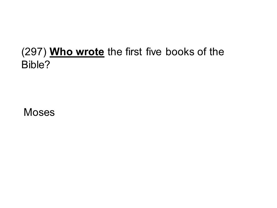 (297) Who wrote the first five books of the Bible? Moses
