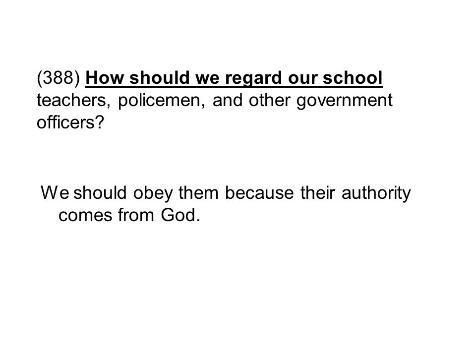 (388) How should we regard our school teachers, policemen, and other government officers? We should obey them because their authority comes from God.
