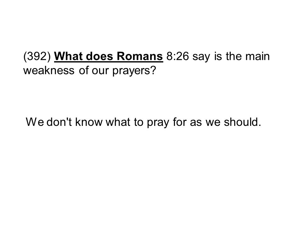 (392) What does Romans 8:26 say is the main weakness of our prayers? We don't know what to pray for as we should.