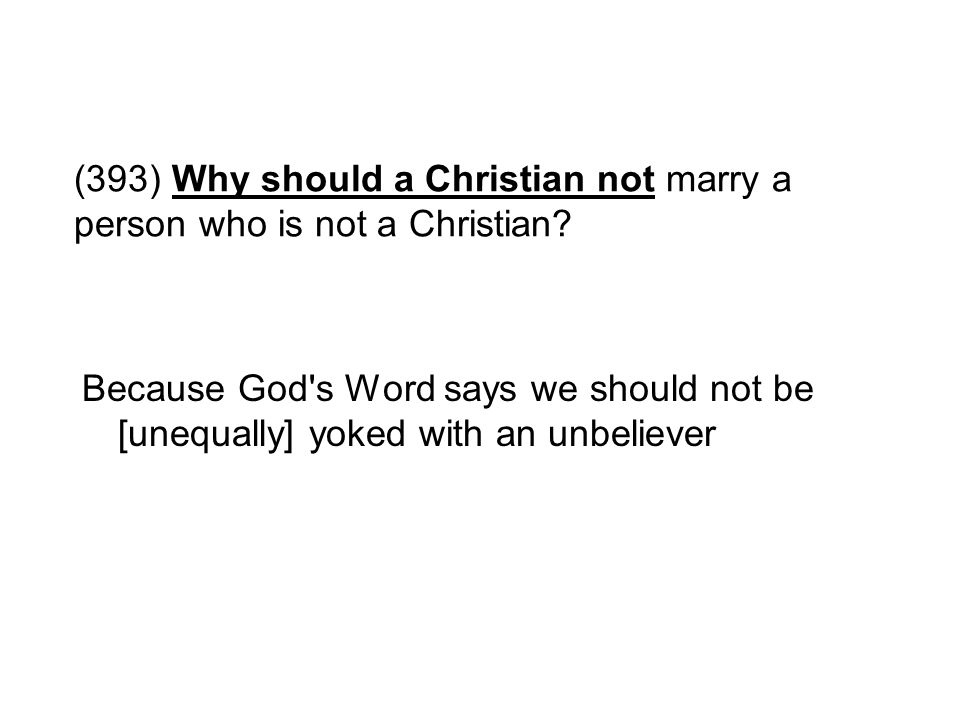 (393) Why should a Christian not marry a person who is not a Christian? Because God's Word says we should not be [unequally] yoked with an unbeliever